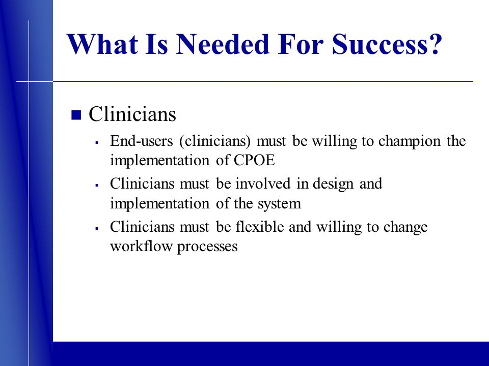 What Is Needed For Success? Clinicians End-users (clinicians) must be willing to champion the implementation of CPOE Clinicians must be involved in de