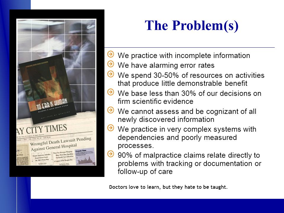 The Problem(s) We practice with incomplete information We have alarming error rates We spend 30-50% of resources on activities that produce little demonstrable benefit We base less than 30% of our decisions on firm scientific evidence We cannot assess and be cognizant of all newly discovered information We practice in very complex systems with dependencies and poorly measured processes.