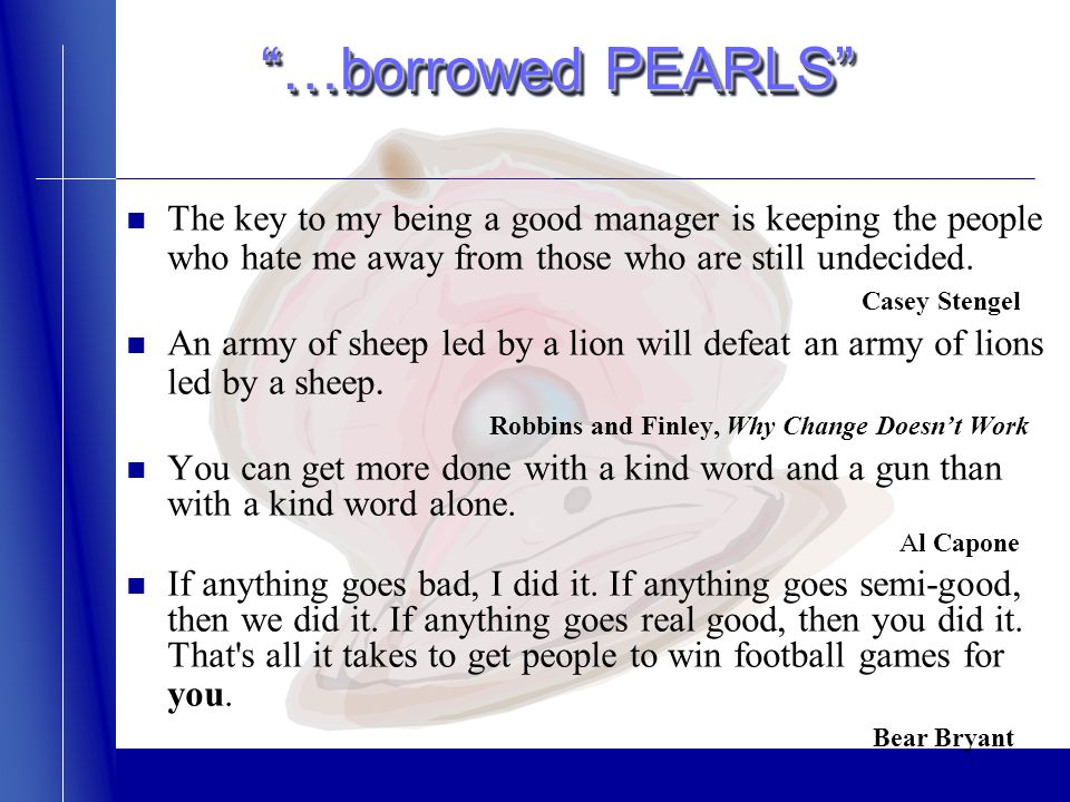 …borrowed PEARLS The key to my being a good manager is keeping the people who hate me away from those who are still undecided.
