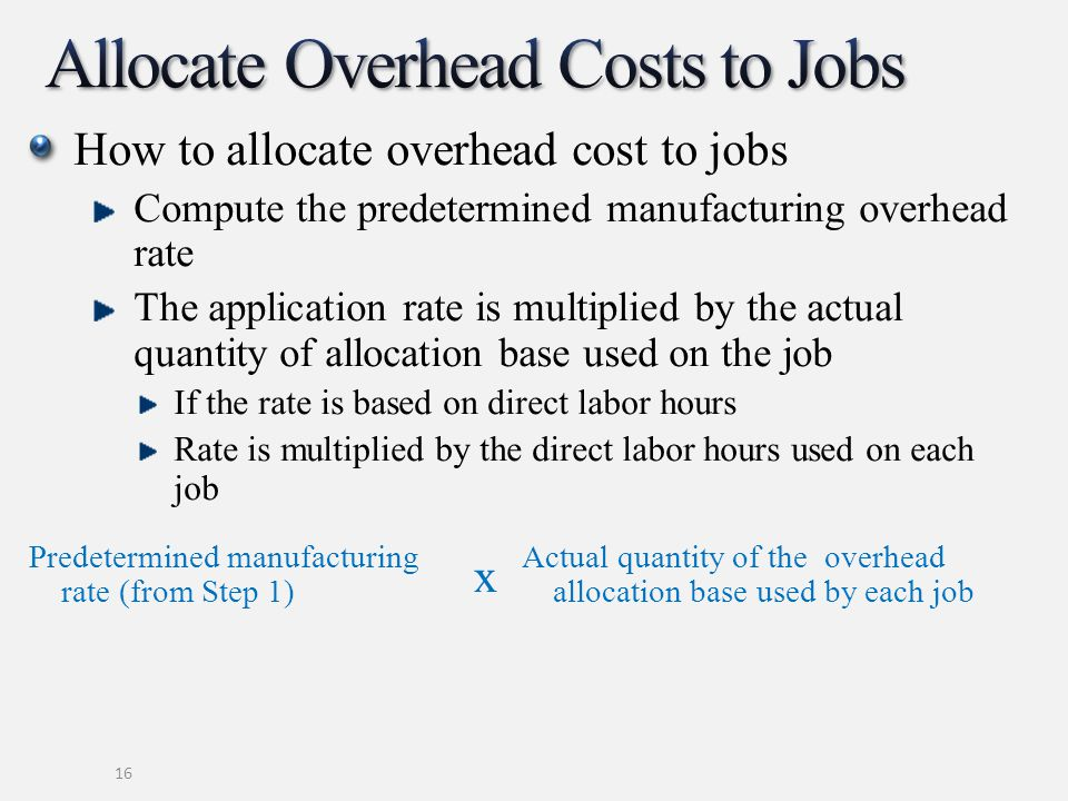 How to allocate overhead cost to jobs Compute the predetermined manufacturing overhead rate The application rate is multiplied by the actual quantity
