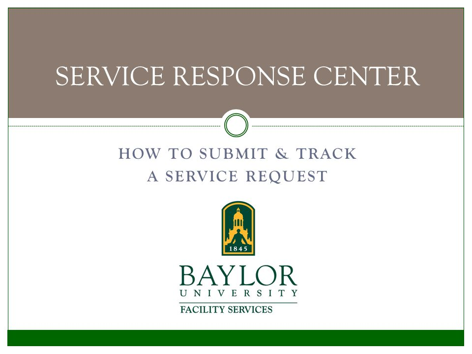 Use your browser to navigate to the Baylor Facility Services website www.baylor.edu/ Facility_Services Select Submit Service Request from the menu bar on the left