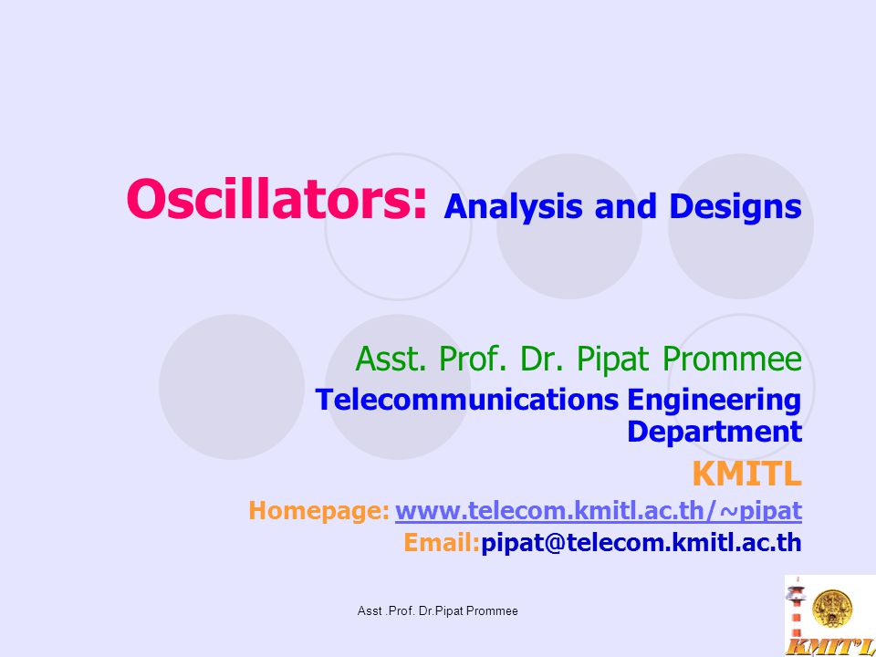Asst.Prof. Dr.Pipat Prommee Oscillators: Analysis and Designs Asst. Prof. Dr. Pipat Prommee Telecommunications Engineering Department KMITL Homepage: