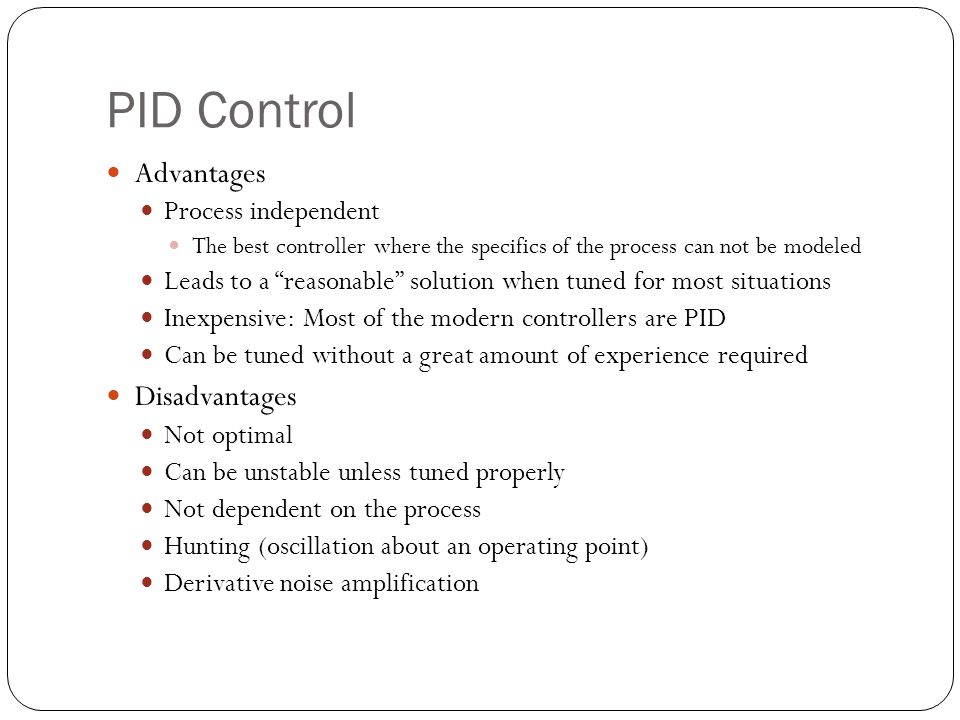 PID Control Advantages Process independent The best controller where the specifics of the process can not be modeled Leads to a reasonable solution wh
