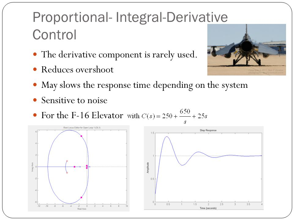 Proportional- Integral-Derivative Control The derivative component is rarely used. Reduces overshoot May slows the response time depending on the syst