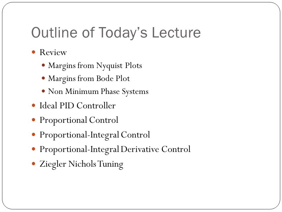 Outline of Todays Lecture Review Margins from Nyquist Plots Margins from Bode Plot Non Minimum Phase Systems Ideal PID Controller Proportional Control