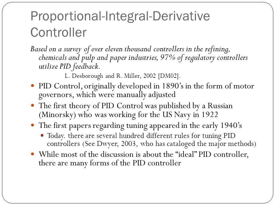 PID Control Advantages Process independent The best controller where the specifics of the process can not be modeled Leads to a reasonable solution when tuned for most situations Inexpensive: Most of the modern controllers are PID Can be tuned without a great amount of experience required Disadvantages Not optimal Can be unstable unless tuned properly Not dependent on the process Hunting (oscillation about an operating point) Derivative noise amplification