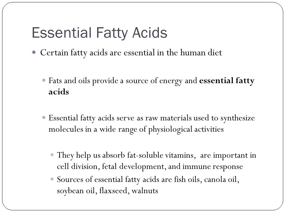 Essential Fatty Acids Certain fatty acids are essential in the human diet Fats and oils provide a source of energy and essential fatty acids Essential