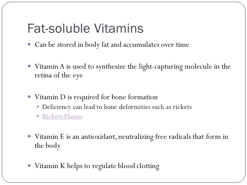 Fat-soluble Vitamins Can be stored in body fat and accumulates over time Vitamin A is used to synthesize the light-capturing molecule in the retina of