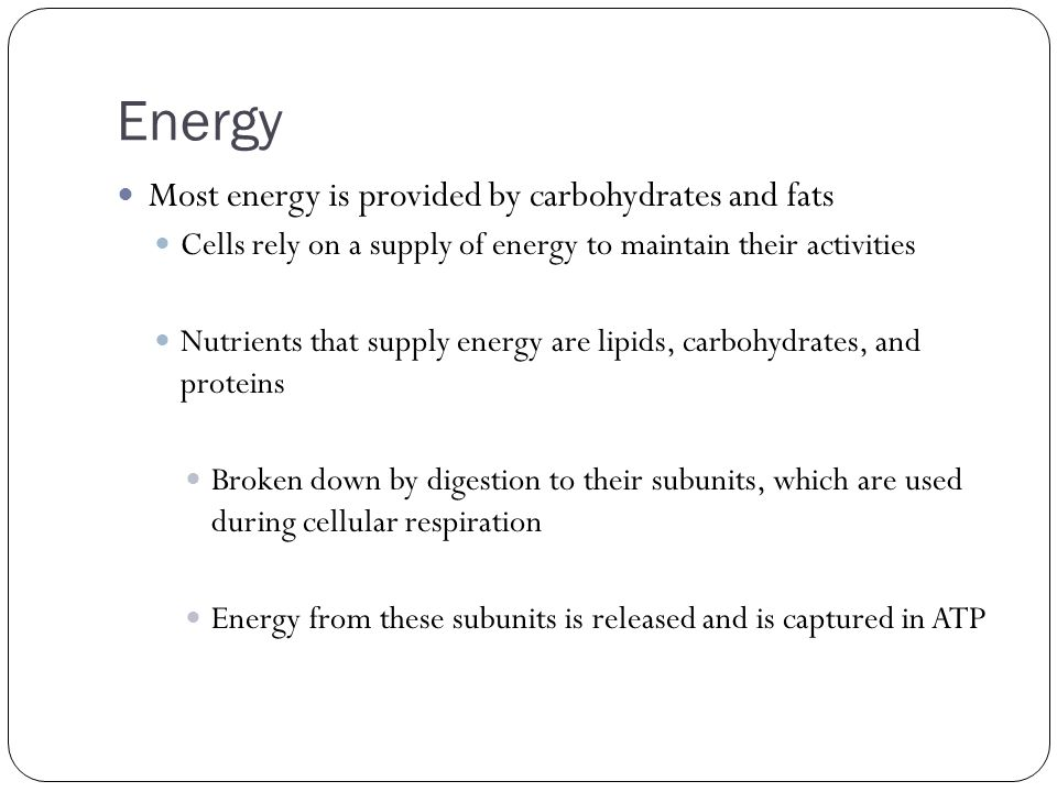 Energy Most energy is provided by carbohydrates and fats Cells rely on a supply of energy to maintain their activities Nutrients that supply energy ar
