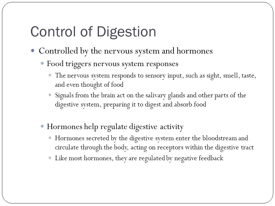 Control of Digestion Controlled by the nervous system and hormones Food triggers nervous system responses The nervous system responds to sensory input