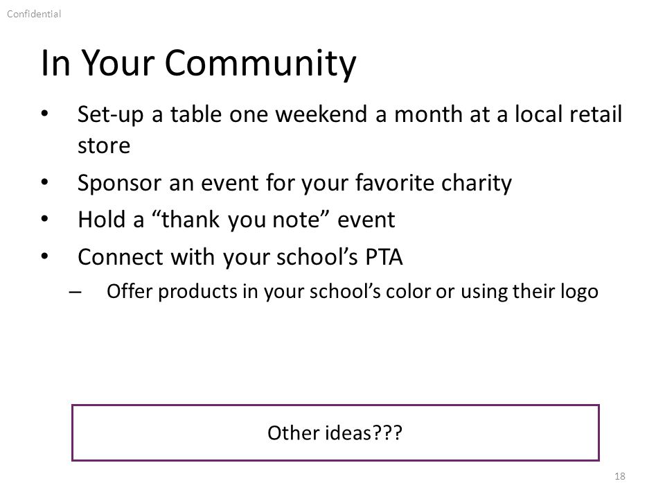 Confidential In Your Community 18 Set-up a table one weekend a month at a local retail store Sponsor an event for your favorite charity Hold a thank you note event Connect with your schools PTA – Offer products in your schools color or using their logo Other ideas