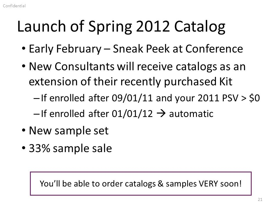 Confidential Launch of Spring 2012 Catalog 21 Early February – Sneak Peek at Conference New Consultants will receive catalogs as an extension of their recently purchased Kit – If enrolled after 09/01/11 and your 2011 PSV > $0 – If enrolled after 01/01/12 automatic New sample set 33% sample sale Youll be able to order catalogs & samples VERY soon!