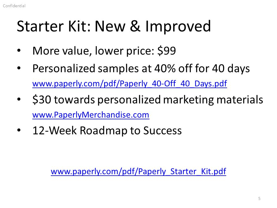Confidential Starter Kit: New & Improved 5 www.paperly.com/pdf/Paperly_Starter_Kit.pdf More value, lower price: $99 Personalized samples at 40% off for 40 days www.paperly.com/pdf/Paperly_40-Off_40_Days.pdf $30 towards personalized marketing materials www.PaperlyMerchandise.com 12-Week Roadmap to Success