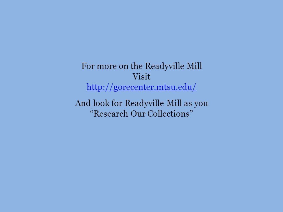 For more on the Readyville Mill Visit http://gorecenter.mtsu.edu/ And look for Readyville Mill as you Research Our Collections