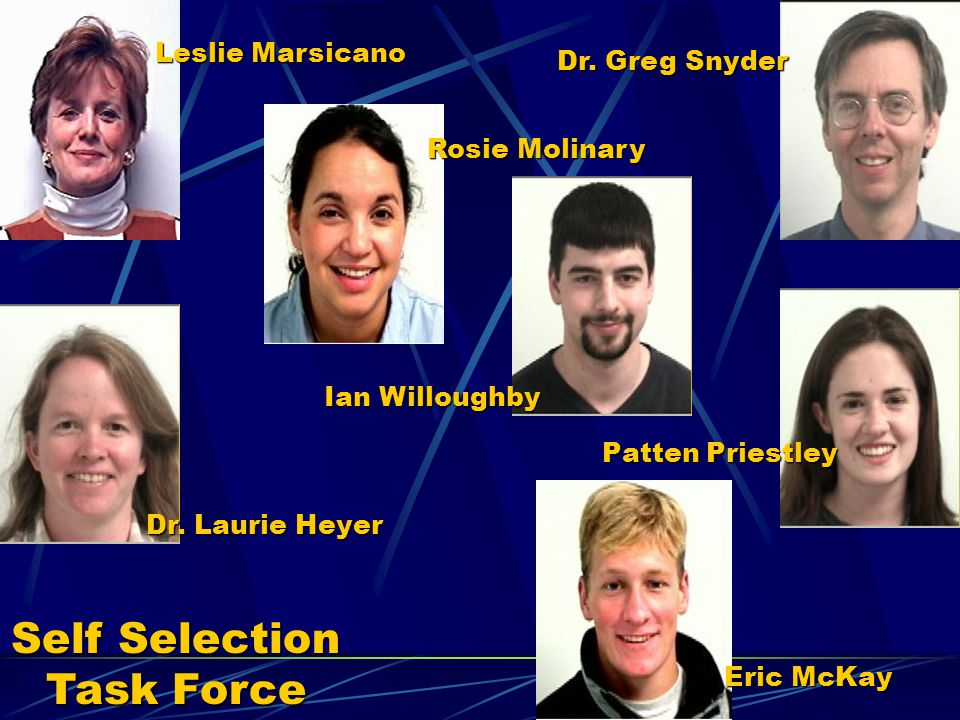 Self Selection Task Force Leslie Marsicano Dr. Laurie Heyer Rosie Molinary Ian Willoughby Patten Priestley Dr. Greg Snyder Eric McKay