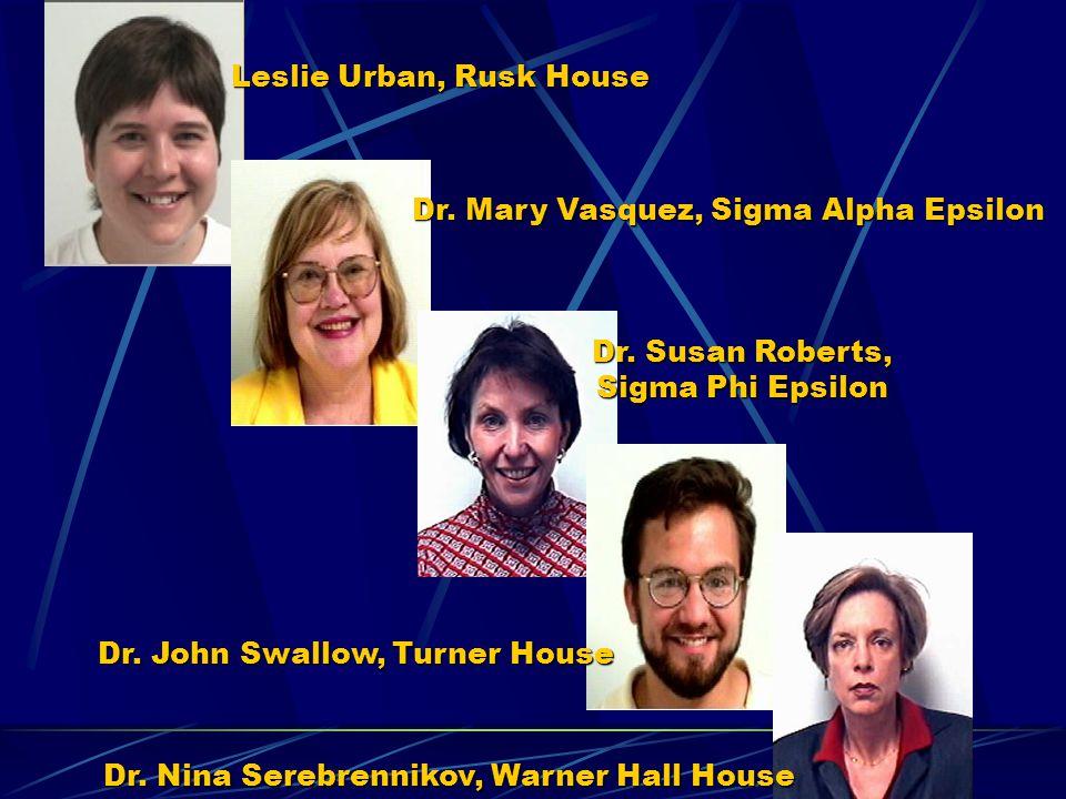 Leslie Urban, Rusk House Dr. Mary Vasquez, Sigma Alpha Epsilon Dr. Susan Roberts, Sigma Phi Epsilon Dr. John Swallow, Turner House Dr. Nina Serebrenni