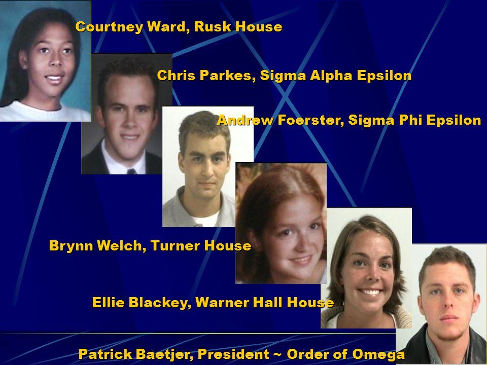 Courtney Ward, Rusk House Chris Parkes, Sigma Alpha Epsilon Andrew Foerster, Sigma Phi Epsilon Brynn Welch, Turner House Ellie Blackey, Warner Hall Ho