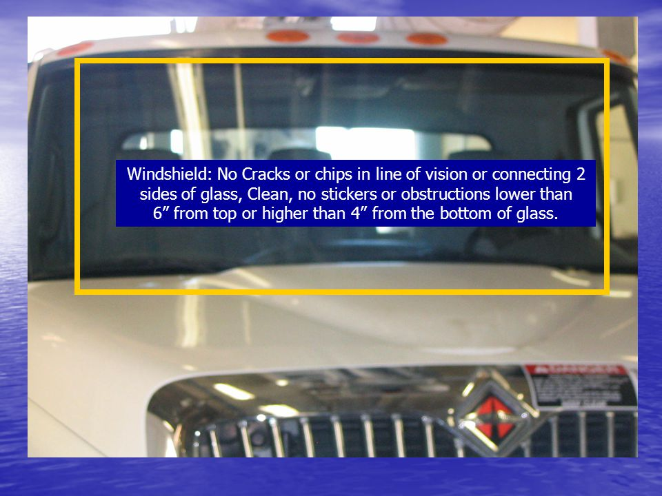Windshield: No Cracks or chips in line of vision or connecting 2 sides of glass, Clean, no stickers or obstructions lower than 6 from top or higher th