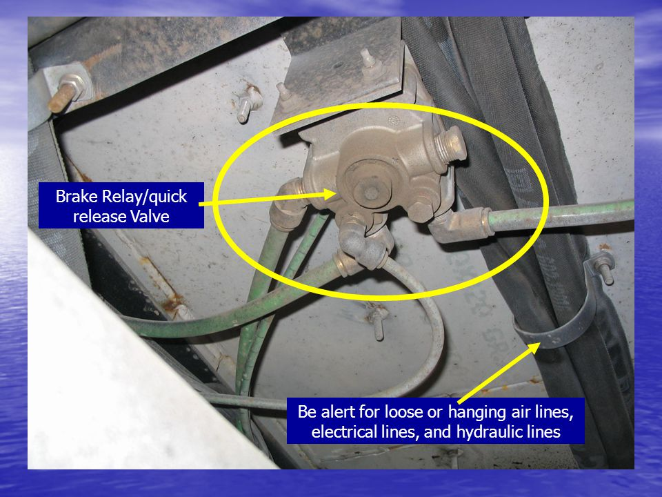 Brake Relay/quick release Valve Be alert for loose or hanging air lines, electrical lines, and hydraulic lines