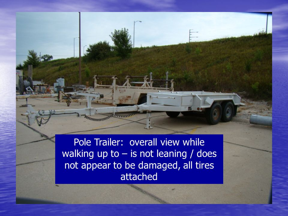 Pole Trailer: overall view while walking up to – is not leaning / does not appear to be damaged, all tires attached