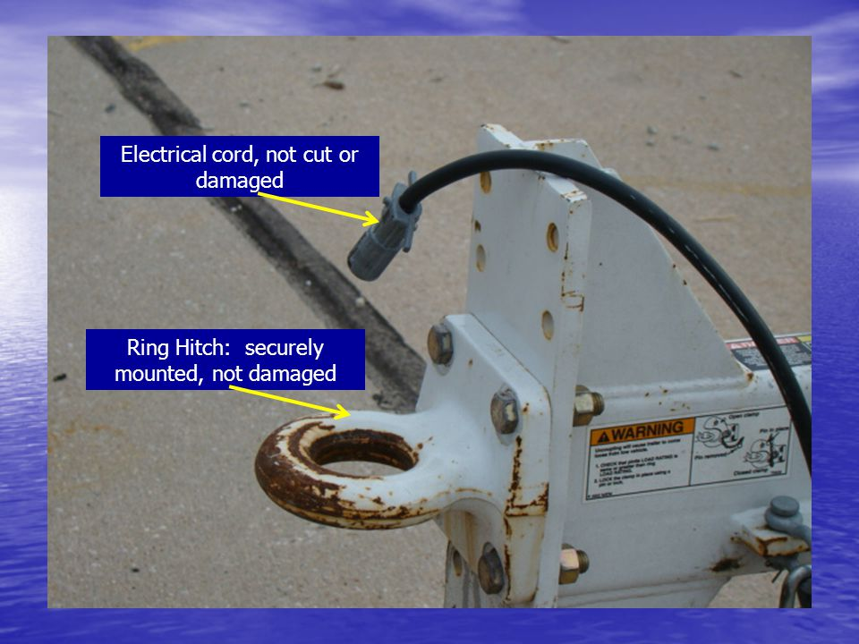 Electrical cord, not cut or damaged Ring Hitch: securely mounted, not damaged
