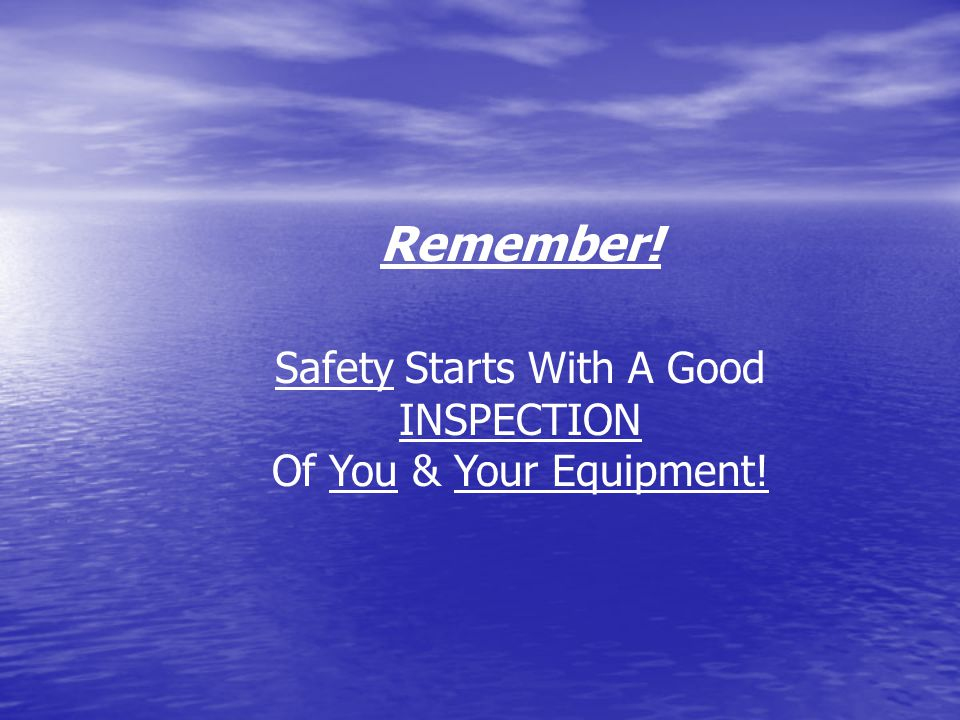 Safety Starts With A Good INSPECTION Of You & Your Equipment! Remember!