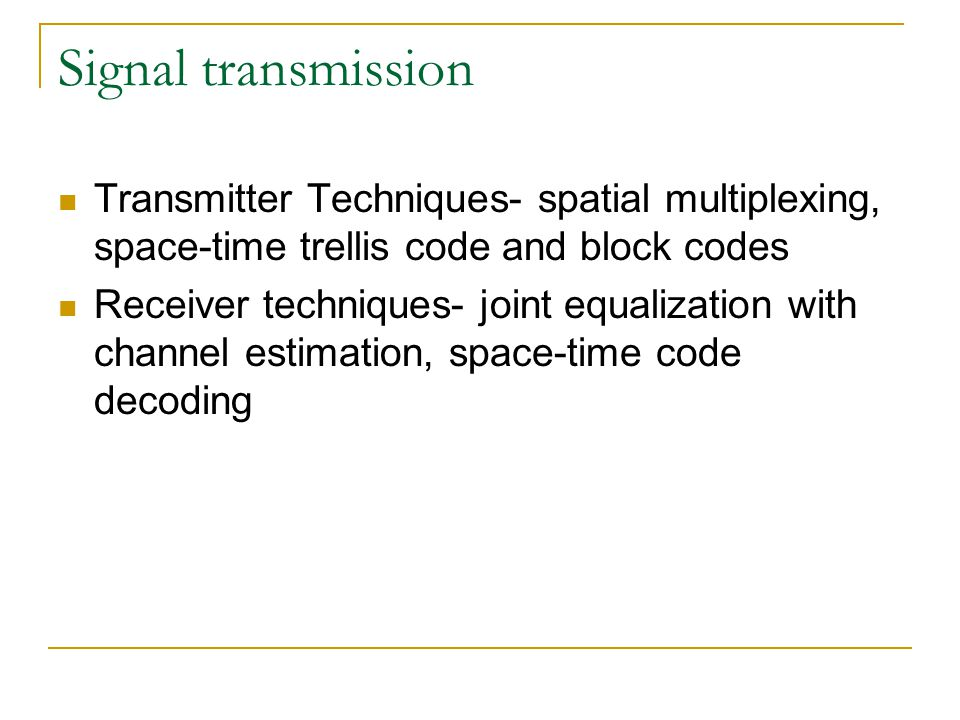 Signal transmission Transmitter Techniques- spatial multiplexing, space-time trellis code and block codes Receiver techniques- joint equalization with channel estimation, space-time code decoding