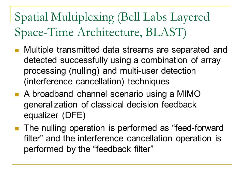 Spatial Multiplexing (Bell Labs Layered Space-Time Architecture, BLAST) Multiple transmitted data streams are separated and detected successfully using a combination of array processing (nulling) and multi-user detection (interference cancellation) techniques A broadband channel scenario using a MIMO generalization of classical decision feedback equalizer (DFE) The nulling operation is performed as feed-forward filter and the interference cancellation operation is performed by the feedback filter