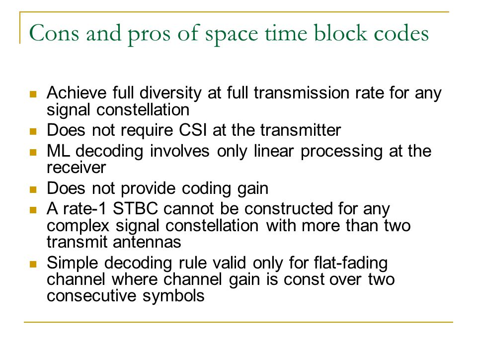 Cons and pros of space time block codes Achieve full diversity at full transmission rate for any signal constellation Does not require CSI at the transmitter ML decoding involves only linear processing at the receiver Does not provide coding gain A rate-1 STBC cannot be constructed for any complex signal constellation with more than two transmit antennas Simple decoding rule valid only for flat-fading channel where channel gain is const over two consecutive symbols