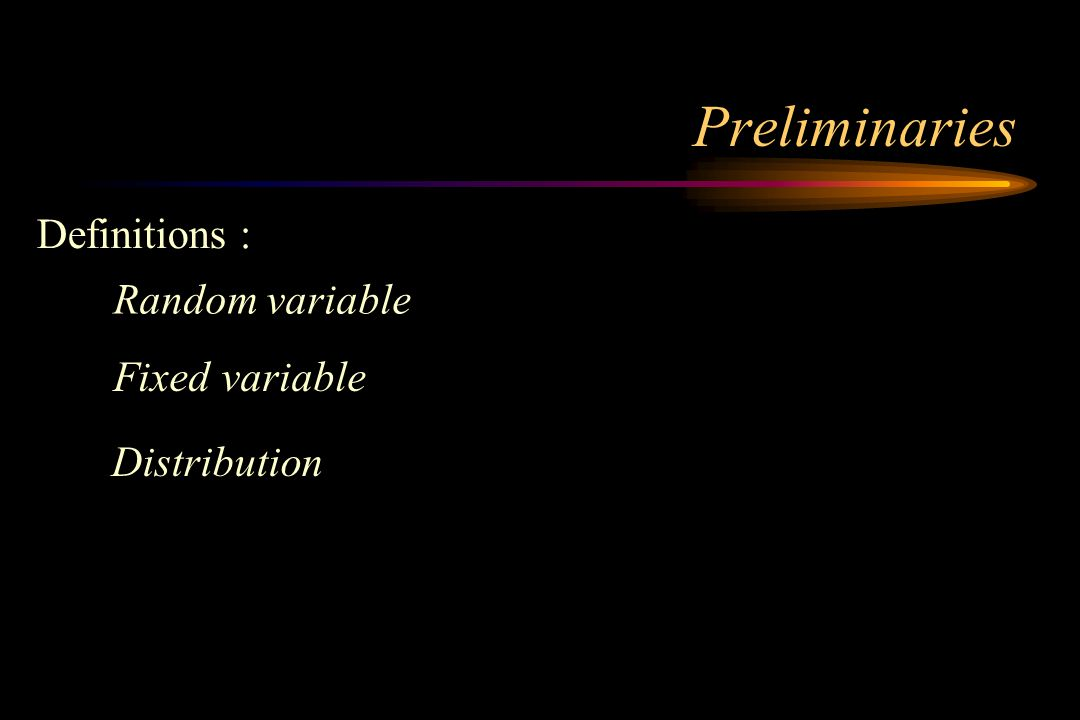 Preliminaries Definitions : Random variable Fixed variable Distribution