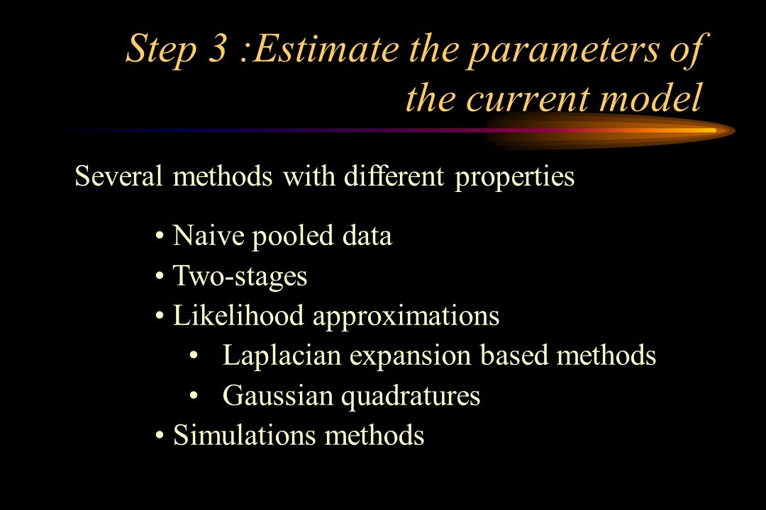 Step 3 :Estimate the parameters of the current model Several methods with different properties Naive pooled data Two-stages Likelihood approximations