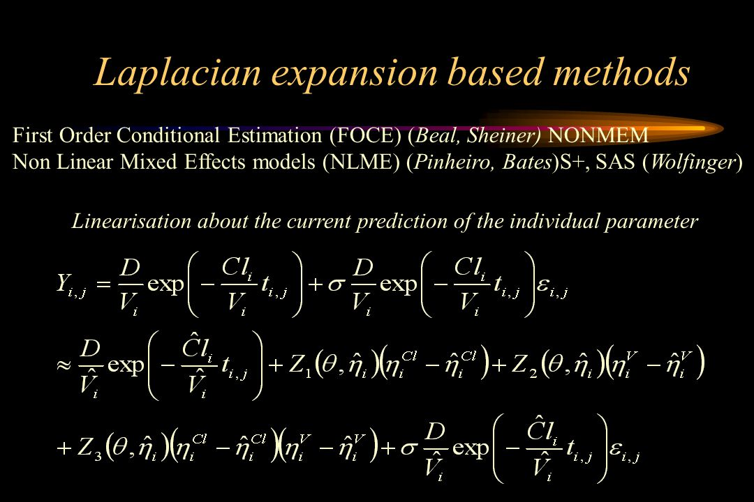 Laplacian expansion based methods First Order Conditional Estimation (FOCE) (Beal, Sheiner) NONMEM Non Linear Mixed Effects models (NLME) (Pinheiro, B