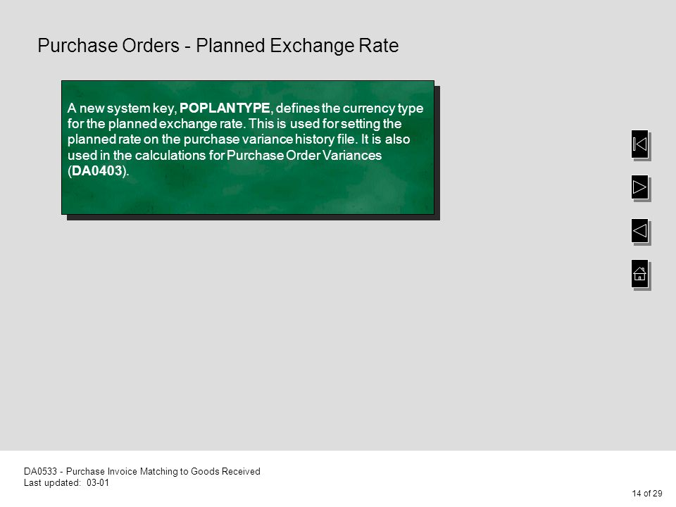 14 of 29 DA0533 - Purchase Invoice Matching to Goods Received Last updated: 03-01 Purchase Orders - Planned Exchange Rate A new system key, POPLANTYPE, defines the currency type for the planned exchange rate.