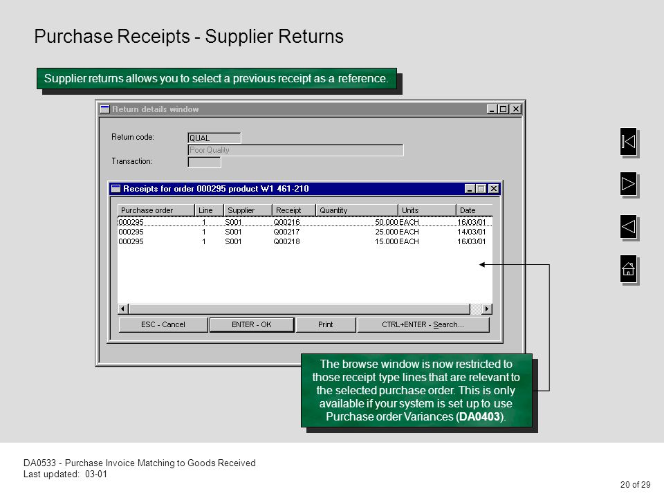 20 of 29 DA0533 - Purchase Invoice Matching to Goods Received Last updated: 03-01 Purchase Receipts - Supplier Returns Supplier returns allows you to select a previous receipt as a reference.