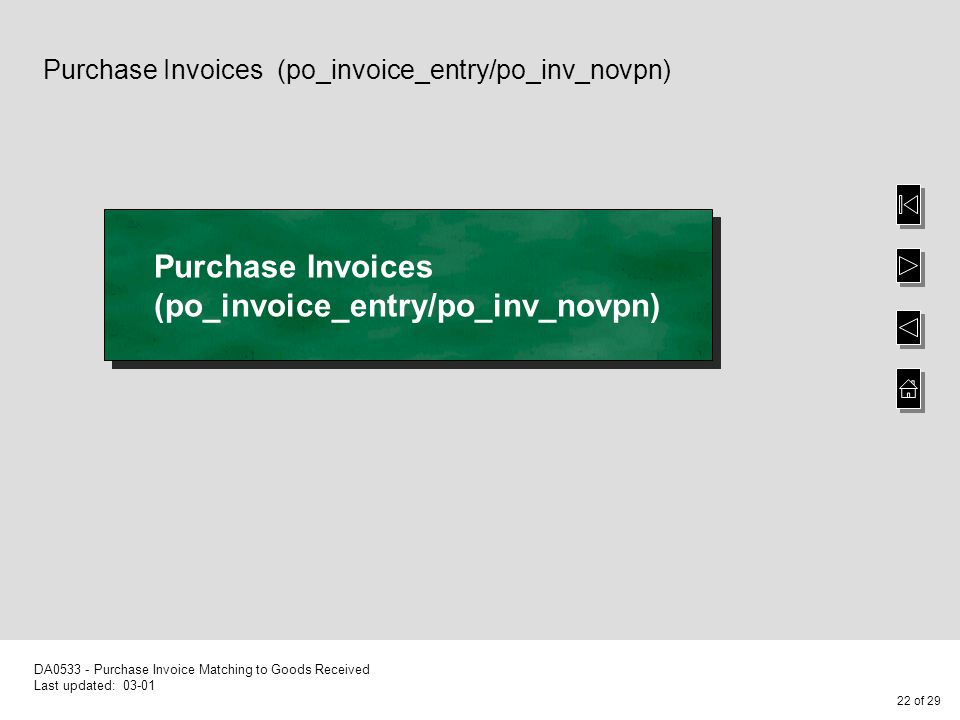 22 of 29 DA0533 - Purchase Invoice Matching to Goods Received Last updated: 03-01 Purchase Invoices (po_invoice_entry/po_inv_novpn)