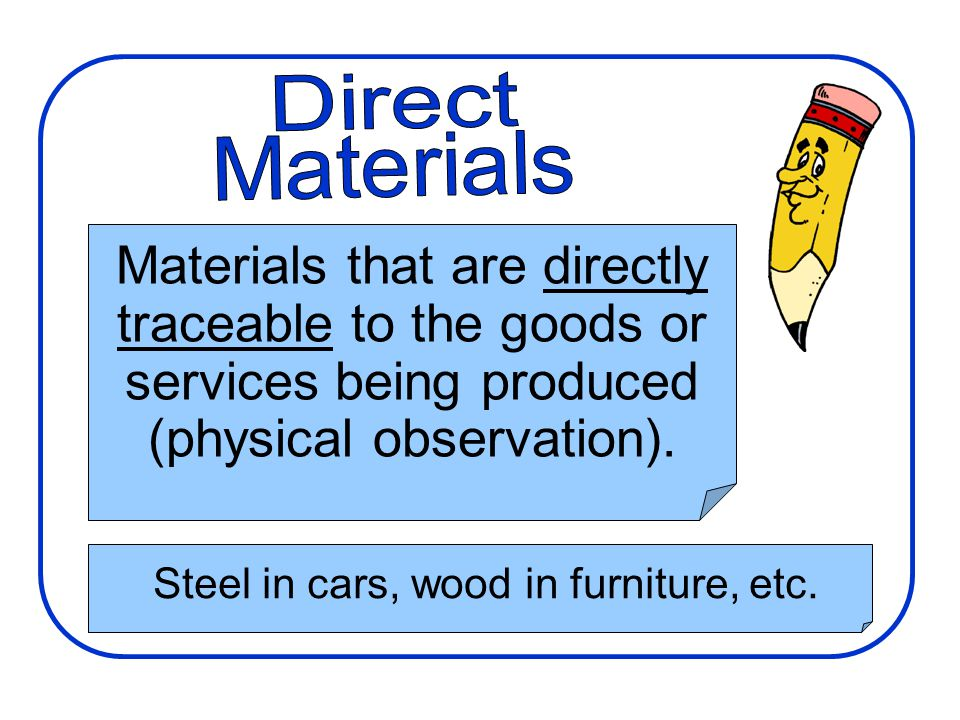 Materials that are directly traceable to the goods or services being produced (physical observation). Steel in cars, wood in furniture, etc.
