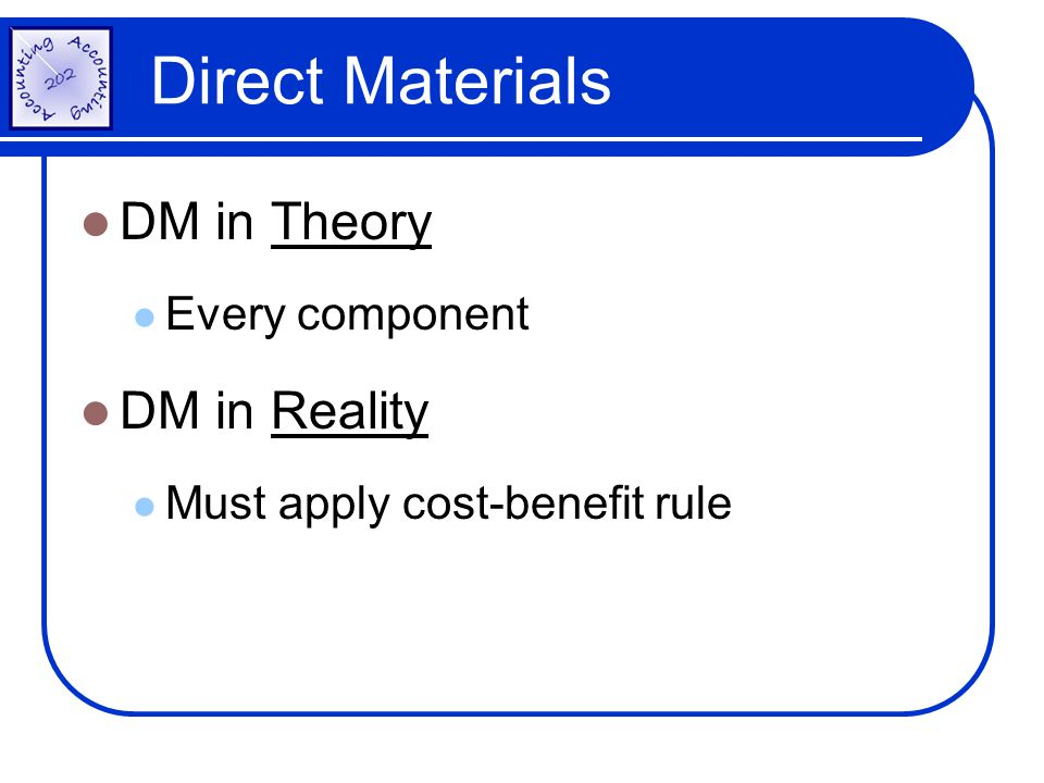 Direct Materials DM in Theory Every component DM in Reality Must apply cost-benefit rule