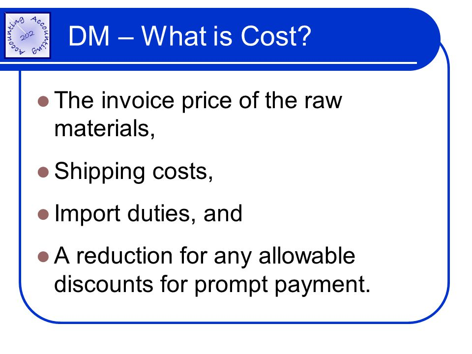 DM – What is Cost? The invoice price of the raw materials, Shipping costs, Import duties, and A reduction for any allowable discounts for prompt payme