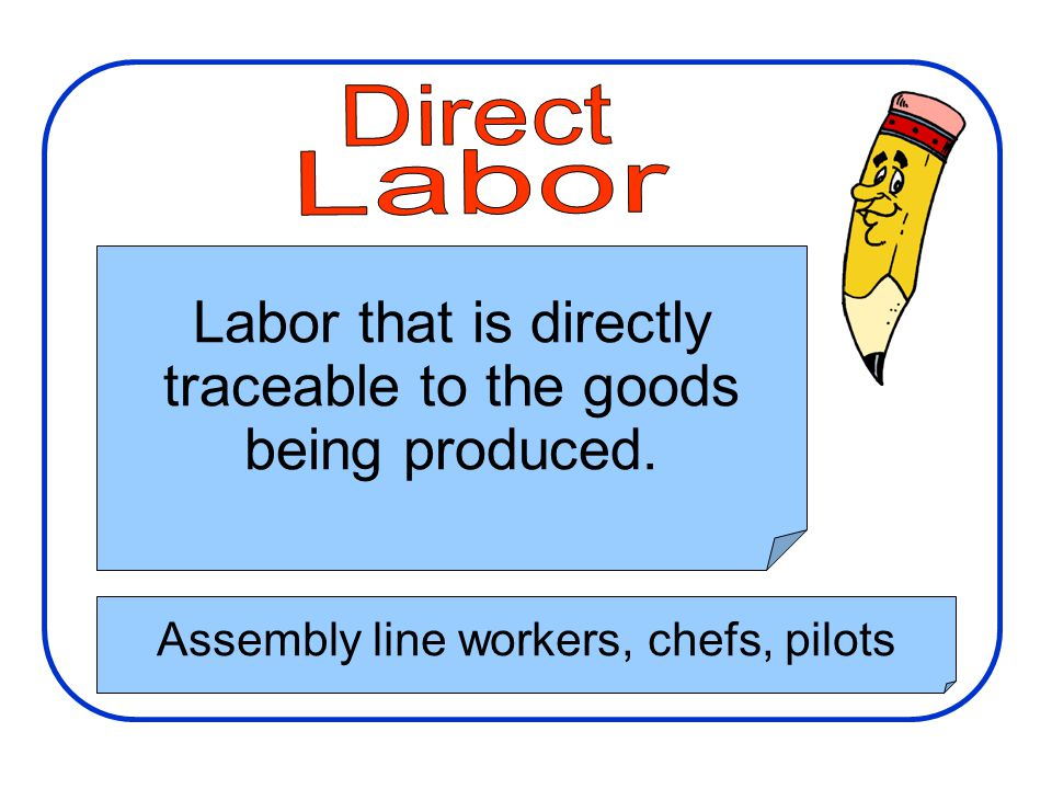Manufacturing Costs Labor that is directly traceable to the goods being produced. Assembly line workers, chefs, pilots