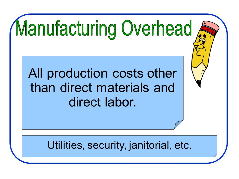 Manufacturing Costs All production costs other than direct materials and direct labor. Utilities, security, janitorial, etc.