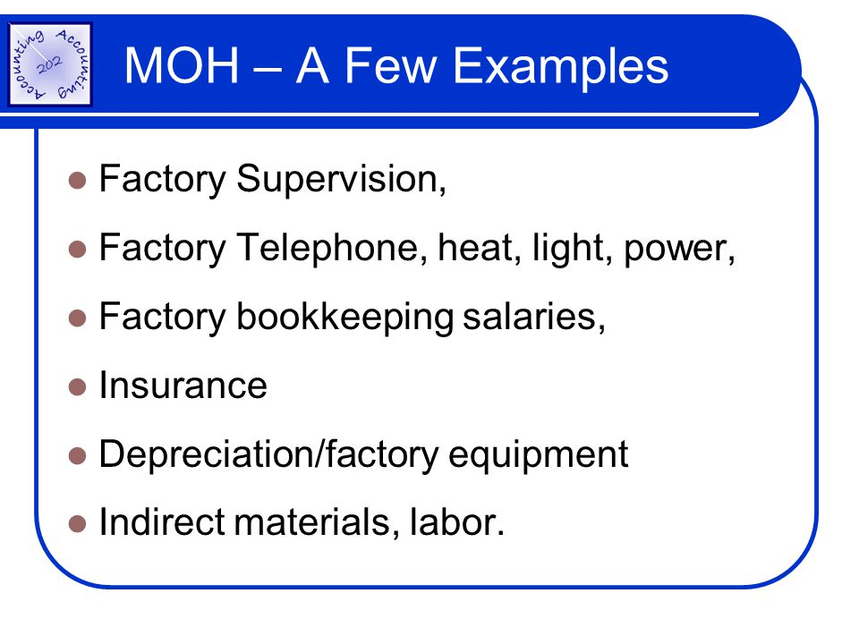 MOH – A Few Examples Factory Supervision, Factory Telephone, heat, light, power, Factory bookkeeping salaries, Insurance Depreciation/factory equipmen