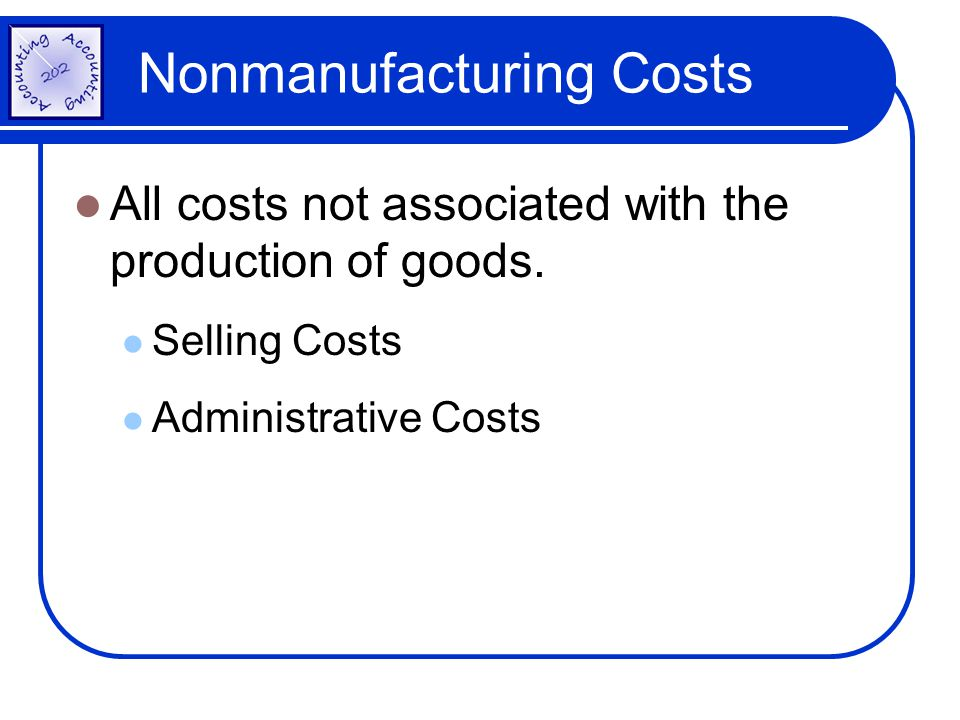 Nonmanufacturing Costs All costs not associated with the production of goods. Selling Costs Administrative Costs