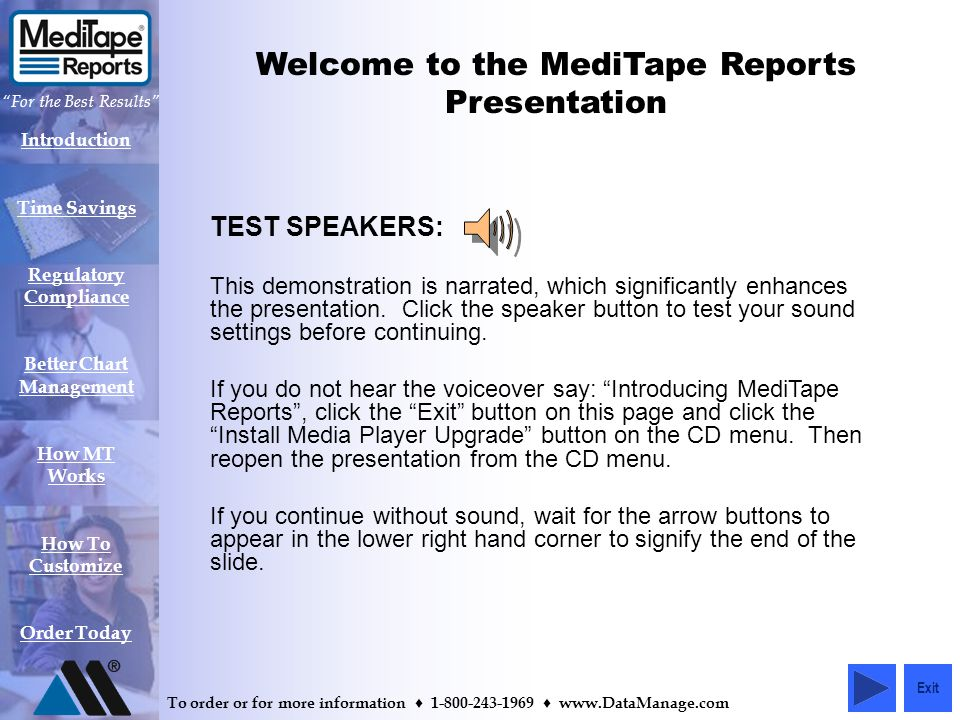 Introduction Time Savings Regulatory Compliance Better Chart Management How MT Works How To Customize Order Today For the Best Results To order or for more information 1-800-243-1969 www.DataManage.com Welcome to the MediTape Reports Presentation TEST SPEAKERS: This demonstration is narrated, which significantly enhances the presentation.