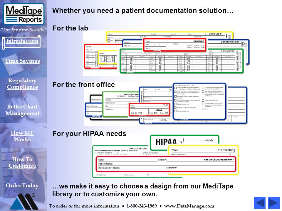 Introduction Time Savings Regulatory Compliance Better Chart Management How MT Works How To Customize Order Today For the Best Results To order or for more information 1-800-243-1969 www.DataManage.com MediTape Reports compose a record system that uses color- coded forms-on-a-label to communicate all types of patient information and test results.