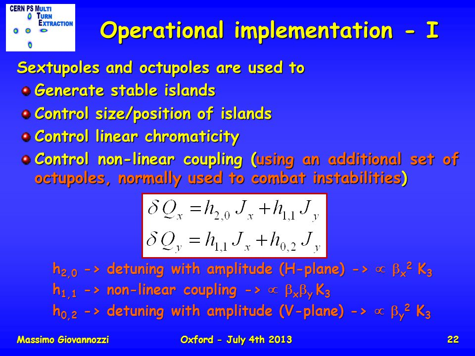 Massimo GiovannozziOxford - July 4th 201322 Operational implementation - I Sextupoles and octupoles are used to Generate stable islands Control size/position of islands Control linear chromaticity Control non-linear coupling (using an additional set of octupoles, normally used to combat instabilities) h 2,0 -> detuning with amplitude (H-plane) -> x 2 K 3 h 1,1 -> non-linear coupling -> x y K 3 h 0,2 -> detuning with amplitude (V-plane) -> y 2 K 3