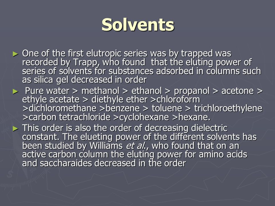 Solvents One of the first elutropic series was by trapped was recorded by Trapp, who found that the eluting power of series of solvents for substances adsorbed in columns such as silica gel decreased in order One of the first elutropic series was by trapped was recorded by Trapp, who found that the eluting power of series of solvents for substances adsorbed in columns such as silica gel decreased in order Pure water > methanol > ethanol > propanol > acetone > ethyle acetate > diethyle ether >chloroform >dichloromethane >benzene > toluene > trichloroethylene >carbon tetrachloride >cyclohexane >hexane.