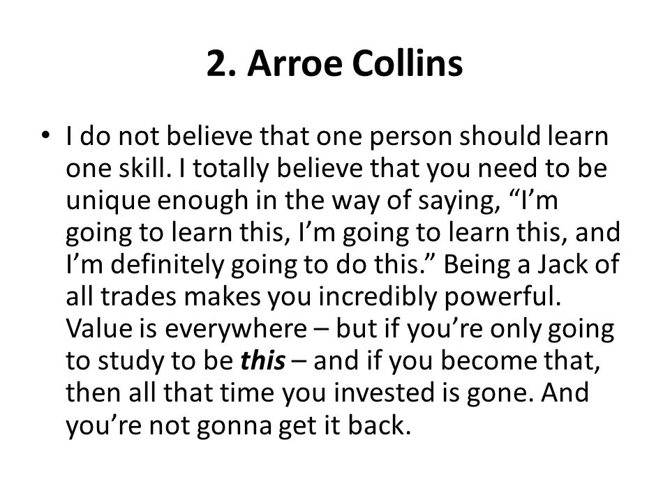 2. Arroe Collins I do not believe that one person should learn one skill. I totally believe that you need to be unique enough in the way of saying, Im