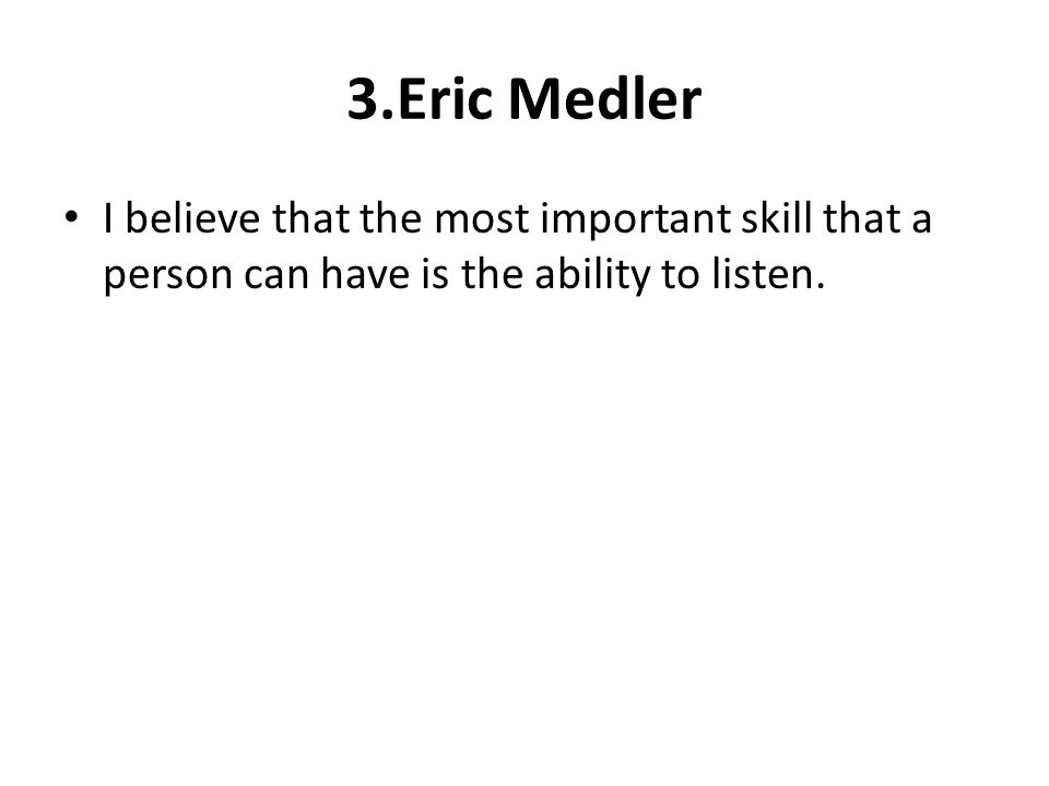 3.Eric Medler I believe that the most important skill that a person can have is the ability to listen.