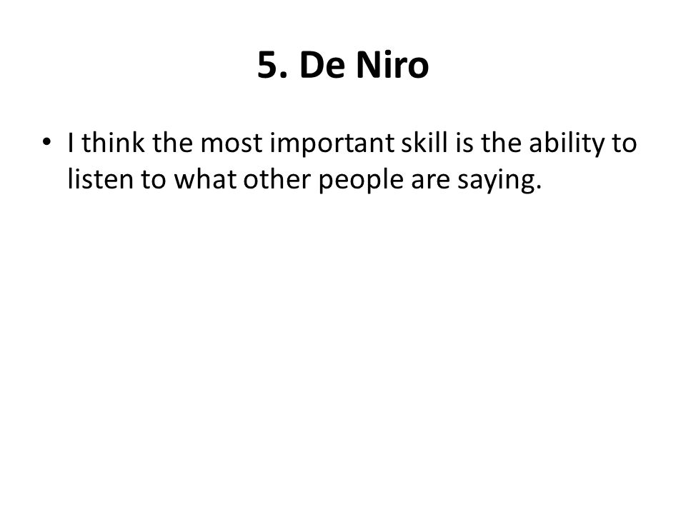 5. De Niro I think the most important skill is the ability to listen to what other people are saying.