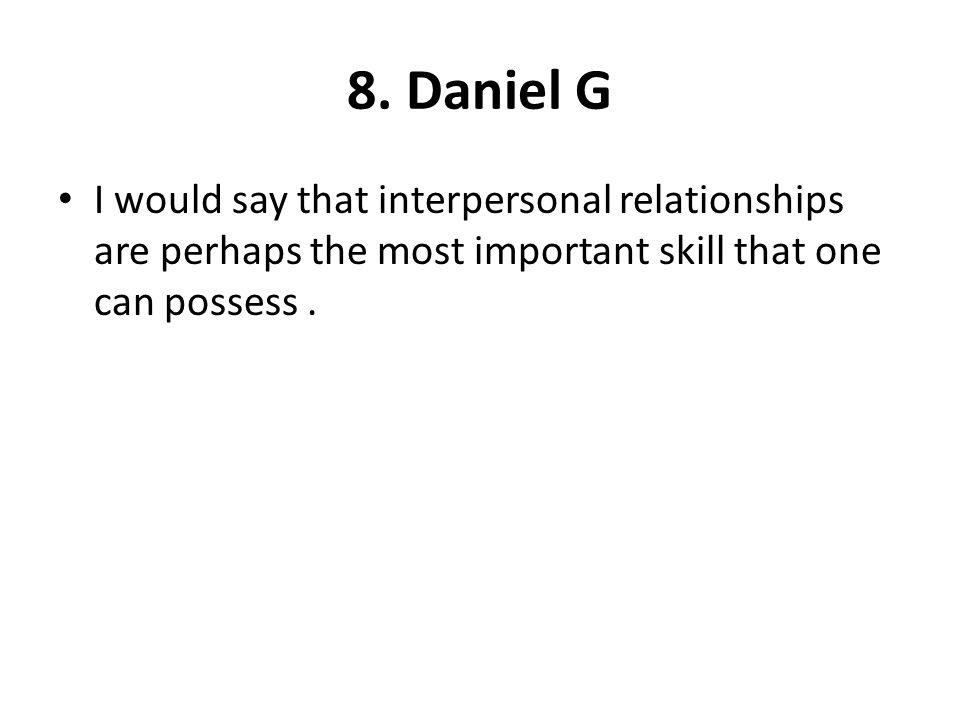 8. Daniel G I would say that interpersonal relationships are perhaps the most important skill that one can possess.